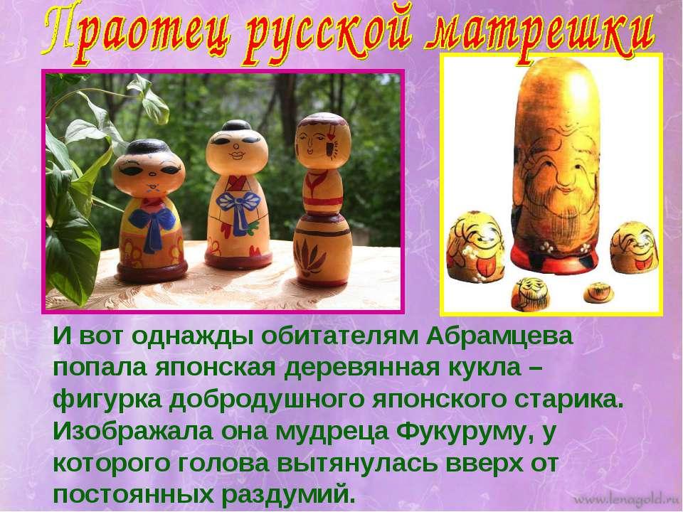 И вот однажды обитателям Абрамцева попала японская деревянная кукла – фигурка...