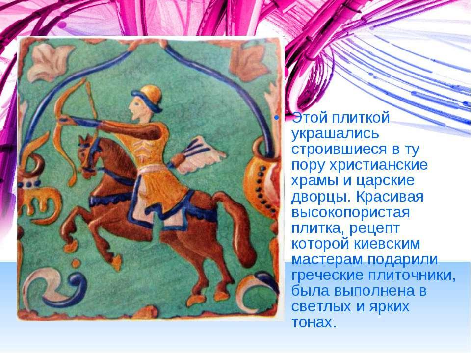 Этой плиткой украшались строившиеся в ту пору христианские храмы и царские дв...