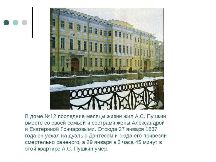 В доме №12 последние месяцы жизни жил А.С. Пушкин вместе со своей семьей и се...