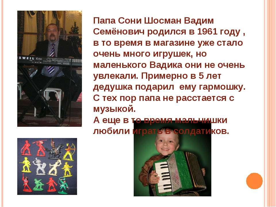 Папа Сони Шосман Вадим Семёнович родился в 1961 году , в то время в магазине ...