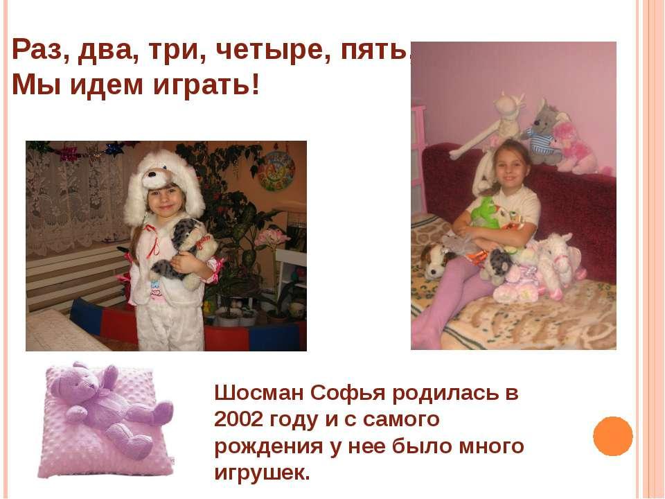 Раз, два, три, четыре, пять, Мы идем играть! Шосман Софья родилась в 2002 год...