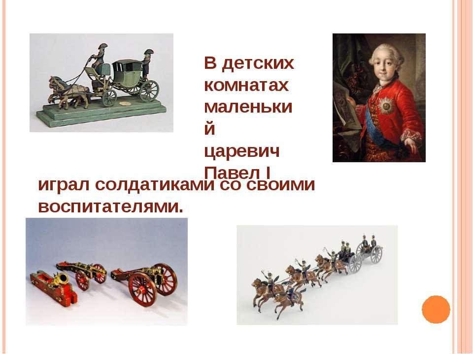В детских комнатах маленький царевич Павел I играл солдатиками со своими восп...