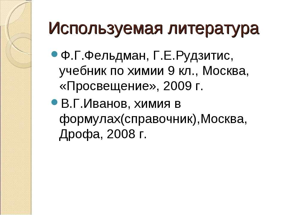 Используемая литература Ф.Г.Фельдман, Г.Е.Рудзитис, учебник по химии 9 кл., М...