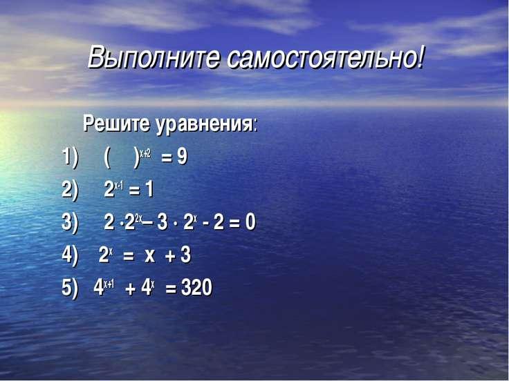Выполните самостоятельно! Решите уравнения: 1) (⅓)х+2 = 9 2) 2х-1 = 1 3) 2 ·2...