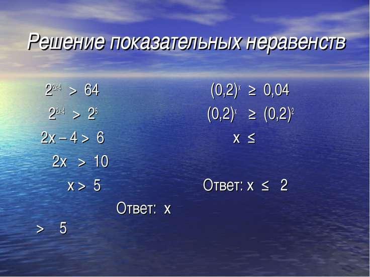 Решение показательных неравенств 22х-4 > 64 22х-4 > 26 2х – 4 > 6 2х > 10 х >...