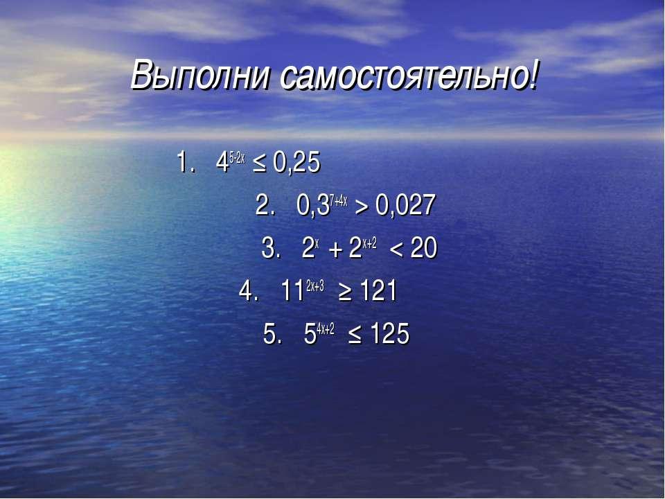 Выполни самостоятельно! 1. 45-2х ≤ 0,25 2. 0,37+4х > 0,027 3. 2х + 2х+2 < 20 ...