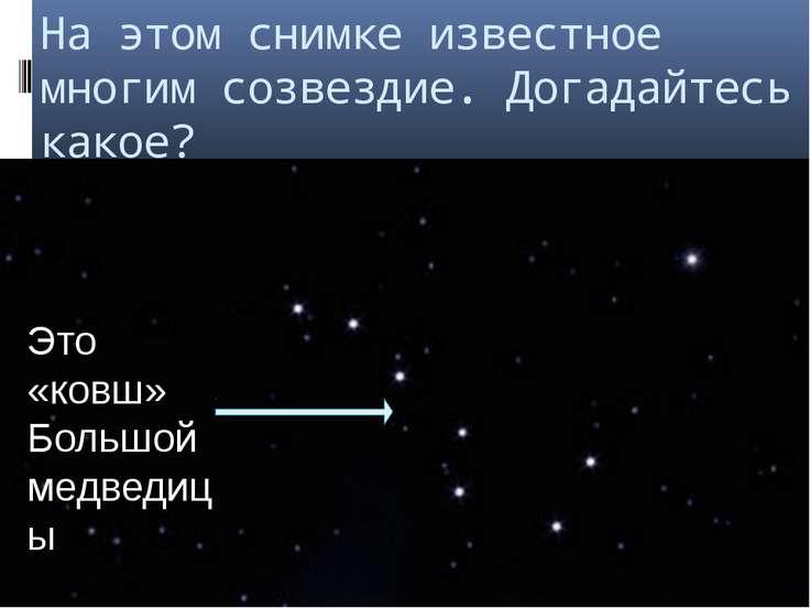 На этом снимке известное многим созвездие. Догадайтесь какое? Это «ковш» Боль...