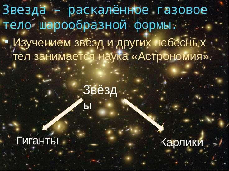 Звезда – раскалённое газовое тело шарообразной формы. Изучением звёзд и други...