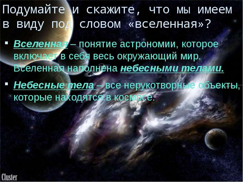 Подумайте и скажите, что мы имеем в виду под словом «вселенная»? Вселенная – ...