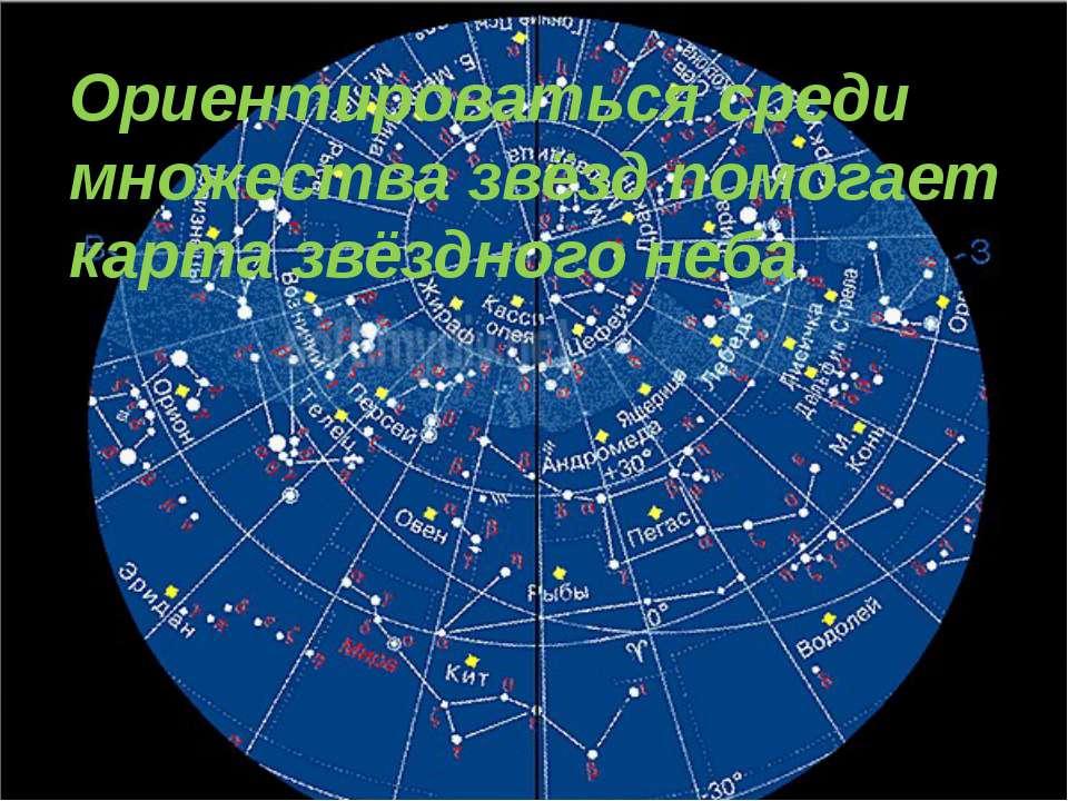 Ориентироваться среди множества звёзд помогает карта звёздного неба.