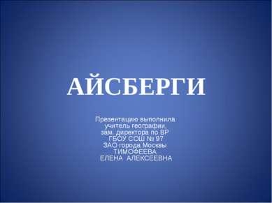 АЙСБЕРГИ Презентацию выполнила учитель географии, зам. директора по ВР ГБОУ С...