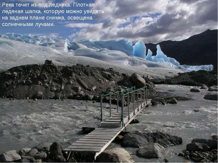 Река течет из-под ледника. Плотная ледяная шапка, которую можно увидеть на за...