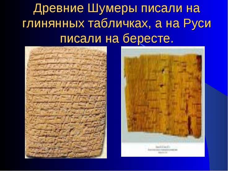 Древние Шумеры писали на глинянных табличках, а на Руси писали на бересте.