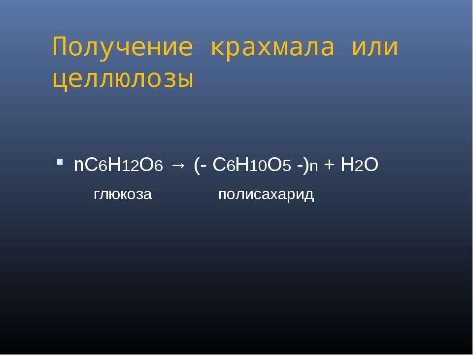 Получение крахмала или целлюлозы nС6Н12О6 → (- С6Н10О5 -)n + Н2О глюкоза поли...