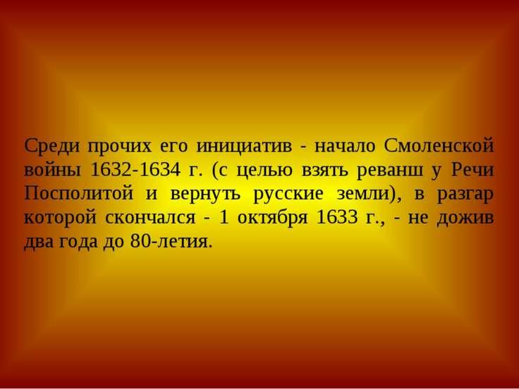 Среди прочих его инициатив - начало Смоленской войны 1632-1634 г. (с целью вз...