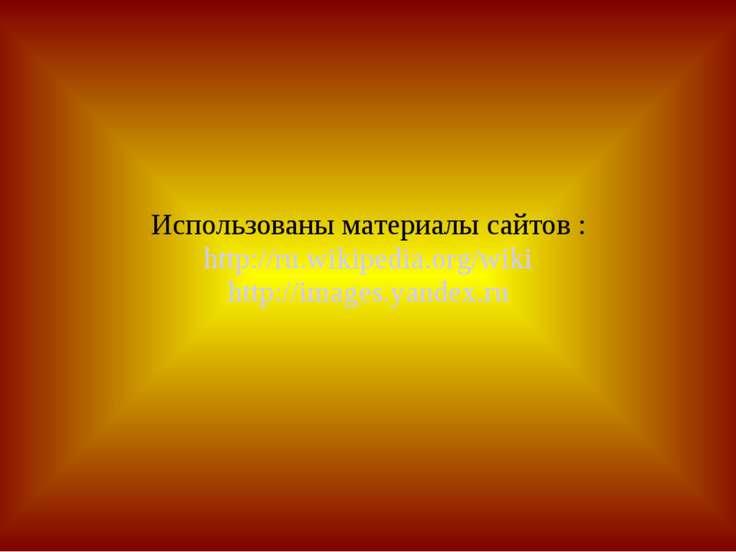 Использованы материалы сайтов : http://ru.wikipedia.org/wiki http://images.ya...