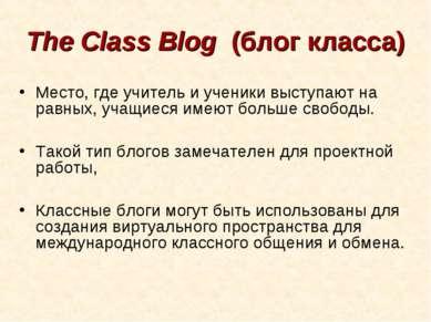 The Class Blog (блог класса) Место, где учитель и ученики выступают на равны...