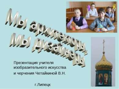 Презентация учителя изобразительного искусства и черчения Четайкиной В.Н. г.Л...