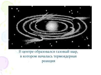 В центре образовался газовый шар, в котором началась термоядерная реакция