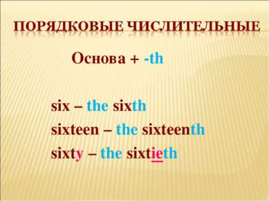 Основа + -th six – the sixth sixteen – the sixteenth sixty – the sixtieth