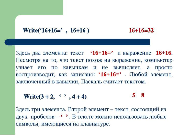 Write('16+16=' , 16+16 ) 16+16=32 Здесь два элемента: текст '16+16=' и выраже...