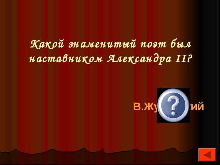 Какой знаменитый поэт был наставником Александра II? В.Жуковский