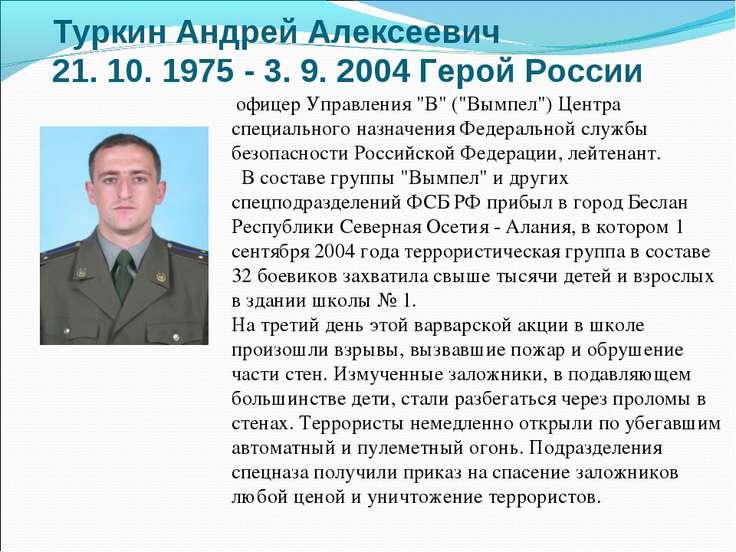 ТуркинАндрей Алексеевич 21. 10. 1975 - 3. 9. 2004 Герой России офицер Управл...