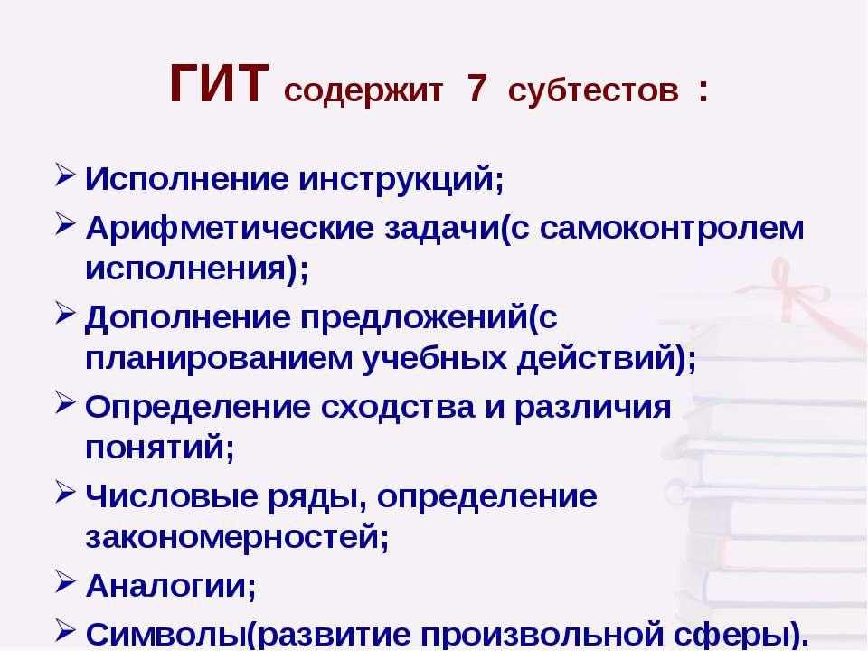 ГИТ содержит 7 субтестов : Исполнение инструкций; Арифметические задачи(с сам...