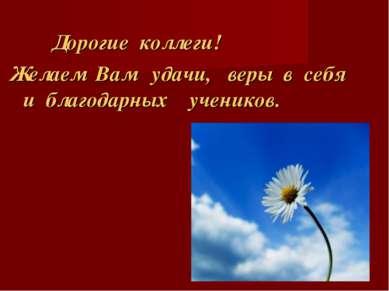 Дорогие коллеги! Желаем Вам удачи, веры в себя и благодарных учеников.