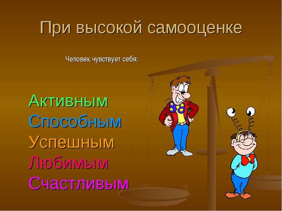При высокой самооценке Человек чувствует себя: Активным Способным Успешным Лю...