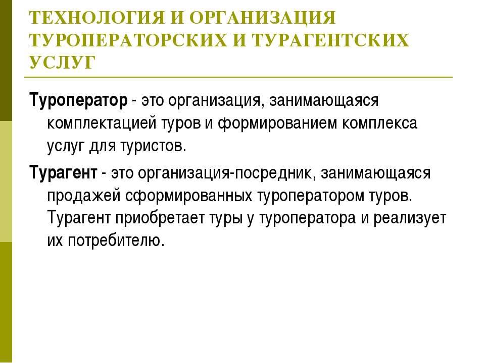 ТЕХНОЛОГИЯ И ОРГАНИЗАЦИЯ ТУРОПЕРАТОРСКИХ И ТУРАГЕНТСКИХ УСЛУГ Туроператор - э...