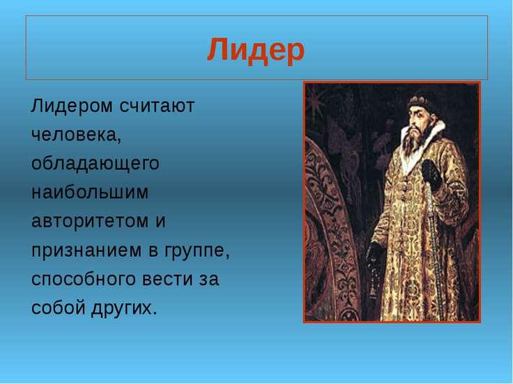 Лидер Лидером считают человека, обладающего наибольшим авторитетом и признани...