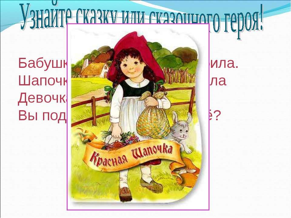 Бабушка девочку очень любила. Шапочку красную ей подарила Девочка имя забыла ...