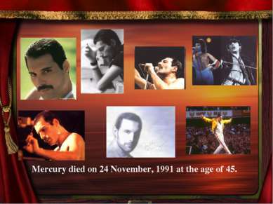 Mercury died on 24 November, 1991 at the age of 45.