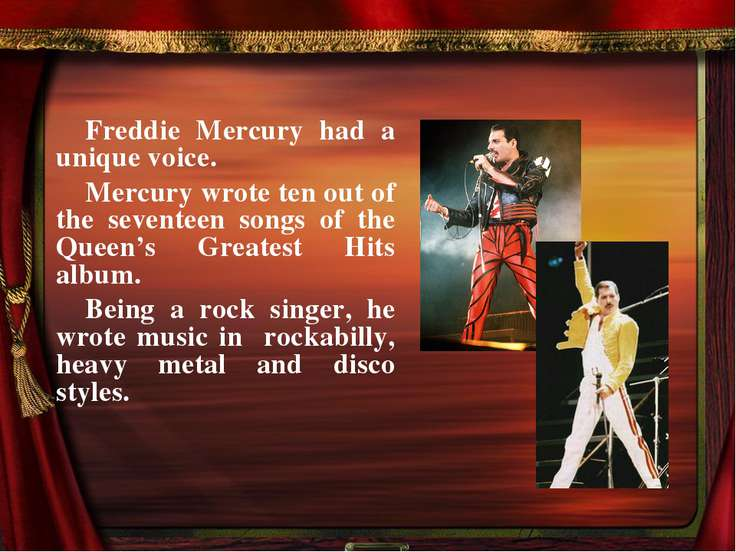 Freddie Mercury had a unique voice. Mercury wrote ten out of the seventeen so...