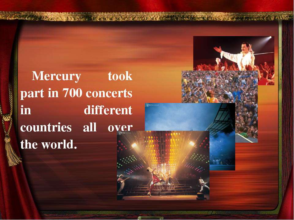 Mercury took part in 700 concerts in different countries all over the world.