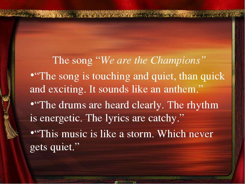 "The song ""We are the Champions"" ""The song is touching and quiet, than quick a..."