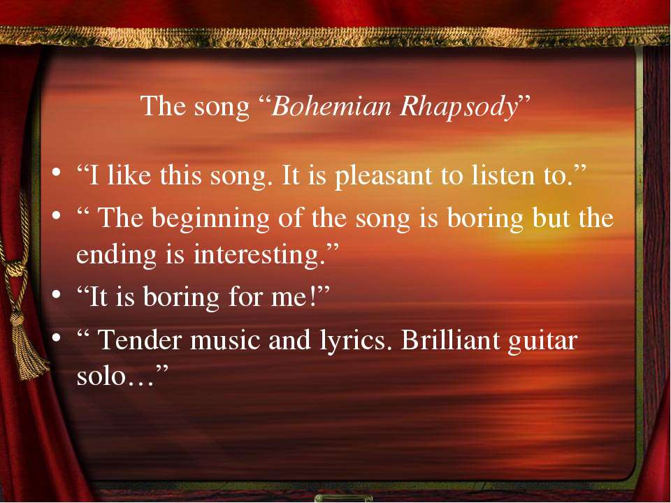 "The song ""Bohemian Rhapsody"" ""I like this song. It is pleasant to listen to.""..."
