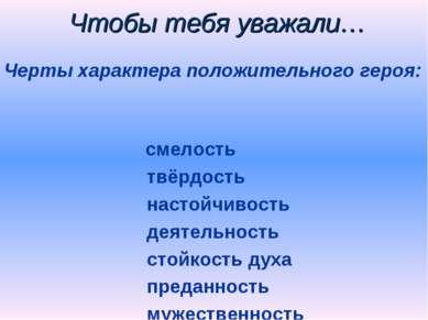 Чтобы тебя уважали… Черты характера положительного героя: смелость твёрдость ...