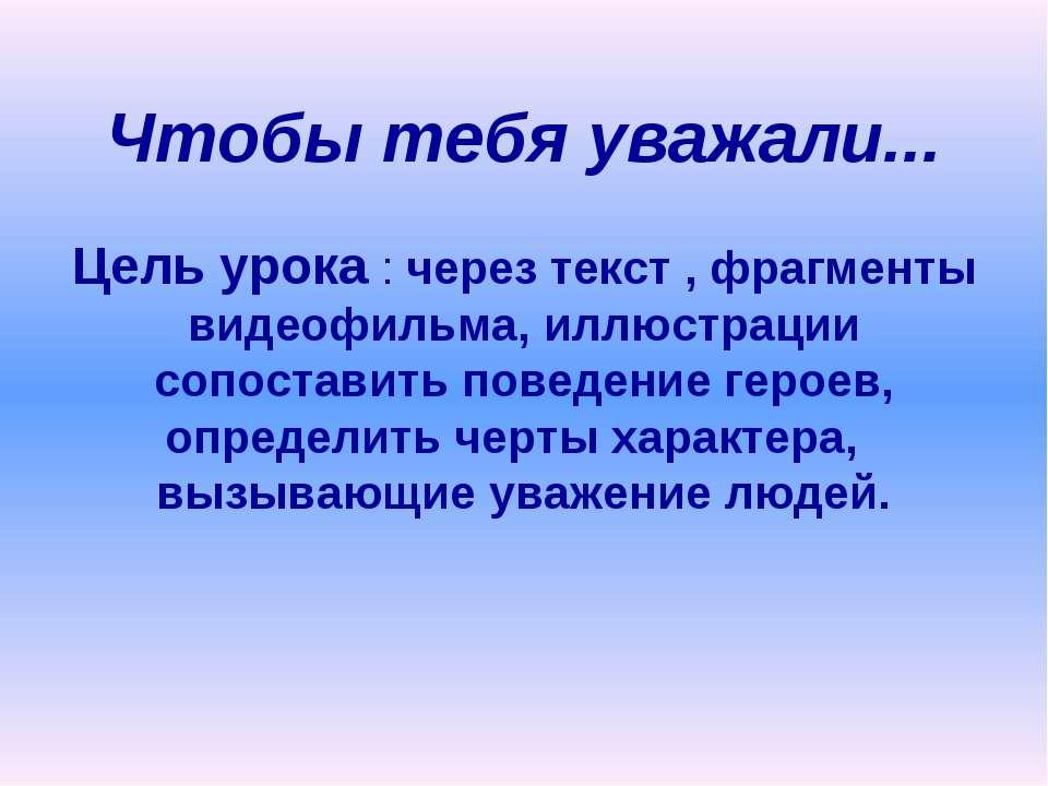 Чтобы тебя уважали... Цель урока : через текст , фрагменты видеофильма, иллюс...