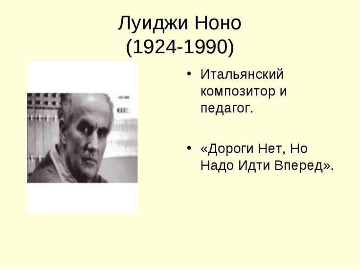 Луиджи Ноно (1924-1990) Итальянский композитор и педагог. «Дороги Нет, Но Над...