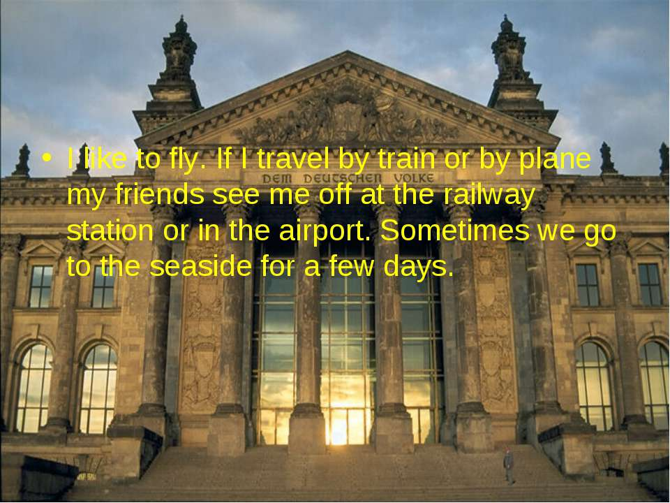 I like to fly. If I travel by train or by plane my friends see me off at the ...