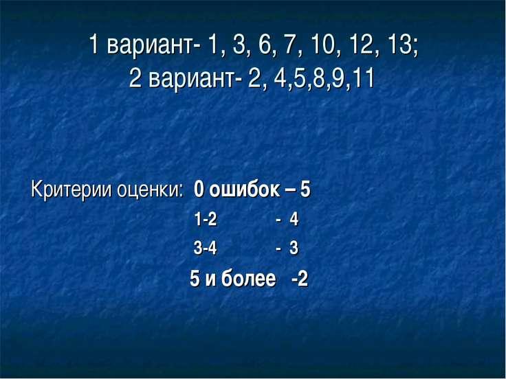 1 вариант- 1, 3, 6, 7, 10, 12, 13; 2 вариант- 2, 4,5,8,9,11 Критерии оценки: ...