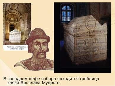 В западном нефе собора находится гробница князя Ярослава Мудрого.