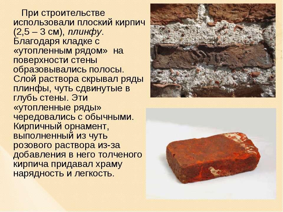 При строительстве использовали плоский кирпич (2,5 – 3 см), плинфу. Благодаря...