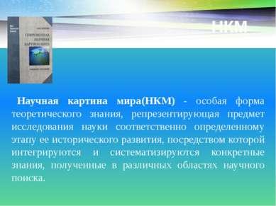 НКМ Научная картина мира(НКМ) - особая форма теоретического знания, репрезент...