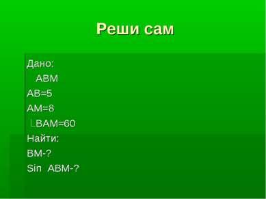 Реши сам Дано: АВМ АВ=5 АМ=8 ВАМ=60 Найти: ВМ-? Sin ABM-?