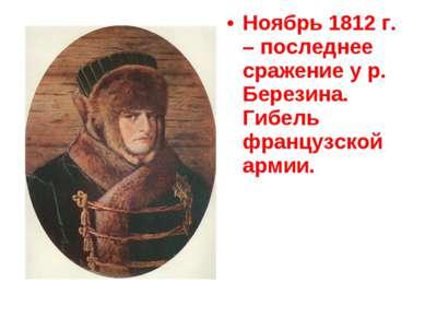 Ноябрь 1812 г. – последнее сражение у р. Березина. Гибель французской армии.
