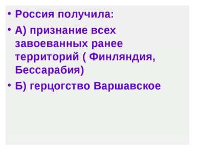 Россия получила: А) признание всех завоеванных ранее территорий ( Финляндия, ...