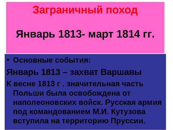 Заграничный поход Январь 1813- март 1814 гг. Основные события: Январь 1813 – ...
